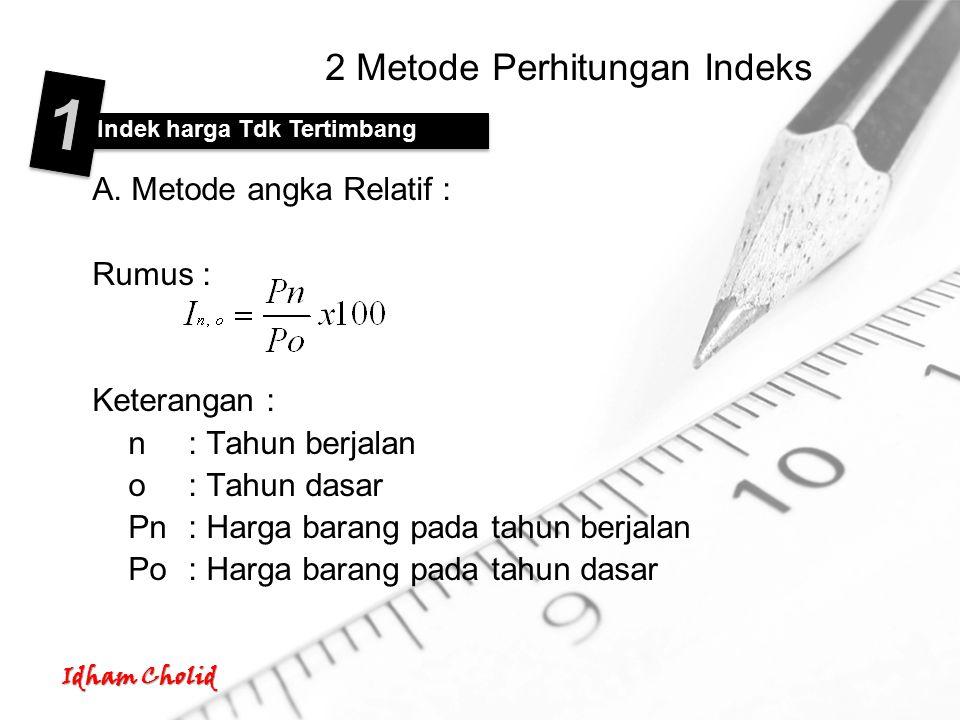 Idham Cholid 2 Metode Perhitungan Indeks A. Metode angka Relatif : Rumus : Keterangan : n: Tahun berjalan o: Tahun dasar Pn: Harga barang pada tahun b