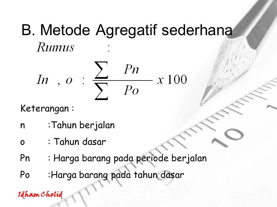 Idham Cholid B. Metode Agregatif sederhana Keterangan : n:Tahun berjalan o: Tahun dasar Pn: Harga barang pada periode berjalan Po:Harga barang pada ta