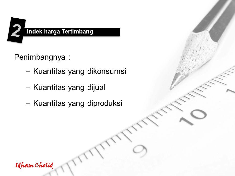 Penimbangnya : –Kuantitas yang dikonsumsi –Kuantitas yang dijual –Kuantitas yang diproduksi Indek harga Tertimbang