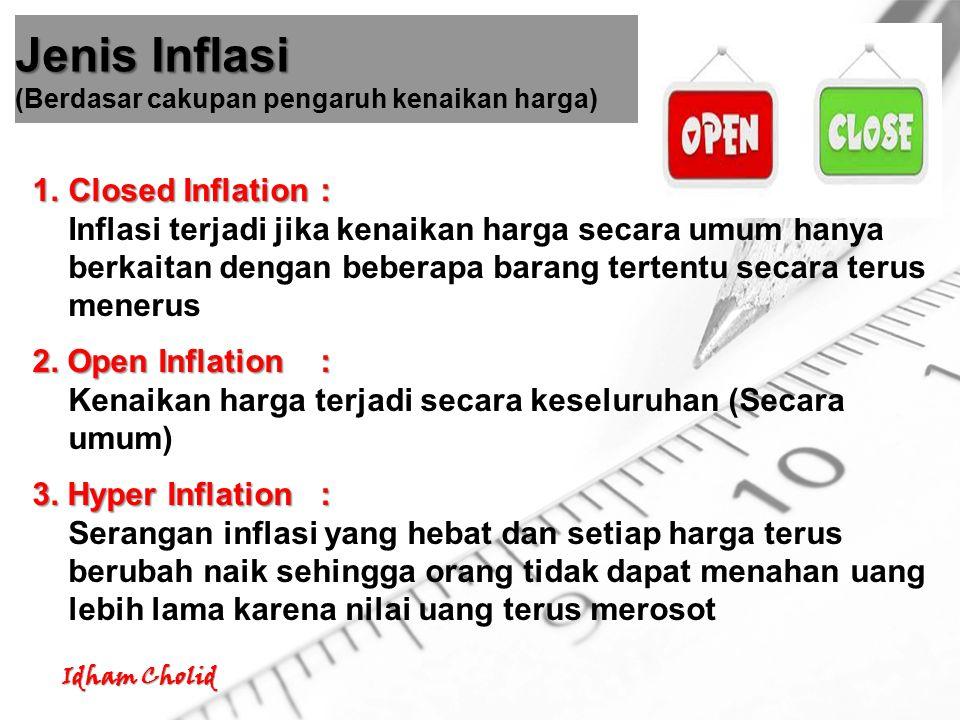 Idham Cholid ringan 1.Inflasi ringan: dibawah 10% setahun sedang 2.Inflasi sedang: antara 10% - 30% setahun berat 3.Inflasi berat: antara 30% - 100% setahun 4.Hiperinflasi 4.Hiperinflasi: lebih 100% setahun ringan 1.Inflasi ringan: dibawah 10% setahun sedang 2.Inflasi sedang: antara 10% - 30% setahun berat 3.Inflasi berat: antara 30% - 100% setahun 4.Hiperinflasi 4.Hiperinflasi: lebih 100% setahun Jenis Inflasi Jenis Inflasi (Berdasar berat atau ringannya) Berat Sedang Berat