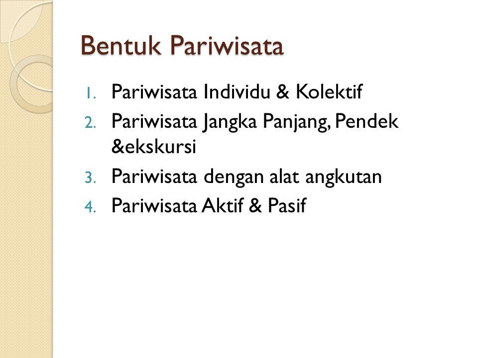 Bentuk Pariwisata 1.Pariwisata Individu & Kolektif 2.
