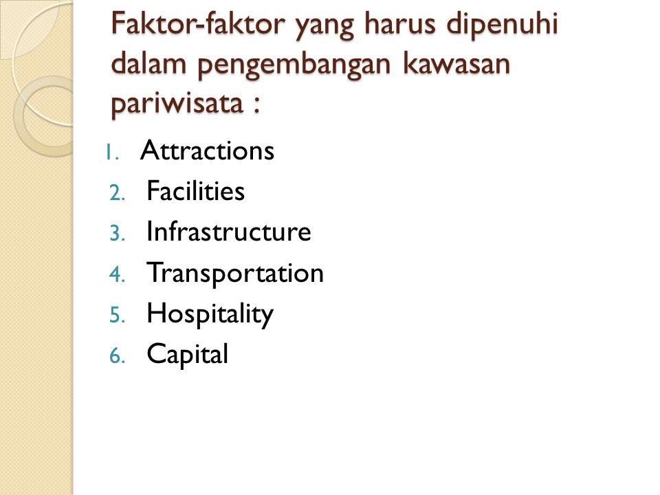 Faktor-faktor yang harus dipenuhi dalam pengembangan kawasan pariwisata : 1. Attractions 2. Facilities 3. Infrastructure 4. Transportation 5. Hospital