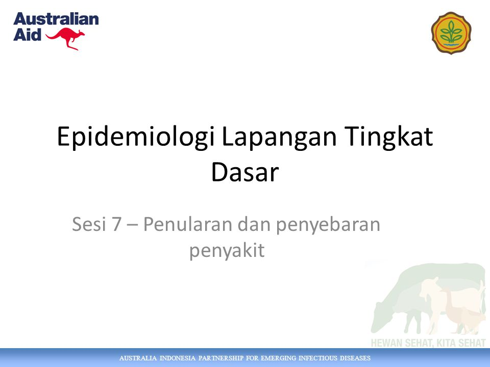 AUSTRALIA INDONESIA PARTNERSHIP FOR EMERGING INFECTIOUS DISEASES Epidemiologi Lapangan Tingkat Dasar Sesi 7 – Penularan dan penyebaran penyakit