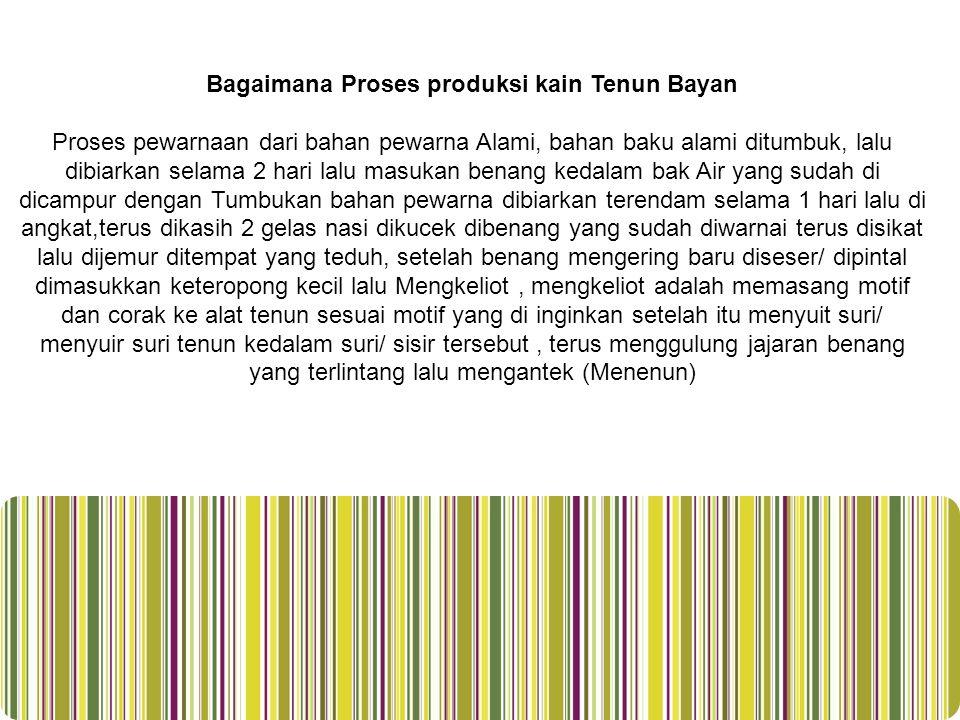 Bagaimana Proses produksi kain Tenun Bayan Proses pewarnaan dari bahan pewarna Alami, bahan baku alami ditumbuk, lalu dibiarkan selama 2 hari lalu mas