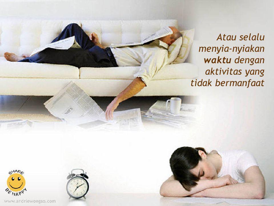 Atau selalu menyia-nyiakan waktu dengan aktivitas yang tidak bermanfaat