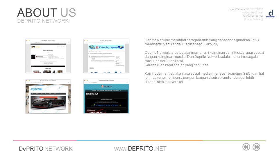 Jasa Website DEPRITONET www.deprito.net halo@deprito.net 0856-777-55-79 DePRITO NETWORK www.DEPRITO.NET ABOUT US DEPRITO NETWORK Deprito Network membuat beragam situs yang dapat anda gunakan untuk membantu bisnis anda.