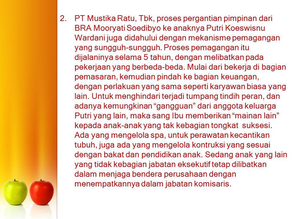 2.PT Mustika Ratu, Tbk, proses pergantian pimpinan dari BRA Mooryati Soedibyo ke anaknya Putri Koeswisnu Wardani juga didahului dengan mekanisme pemag