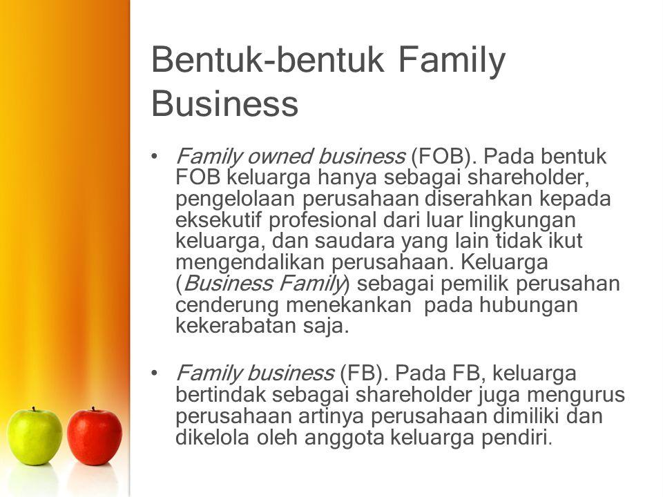 Bentuk-bentuk Family Business Family owned business (FOB). Pada bentuk FOB keluarga hanya sebagai shareholder, pengelolaan perusahaan diserahkan kepad