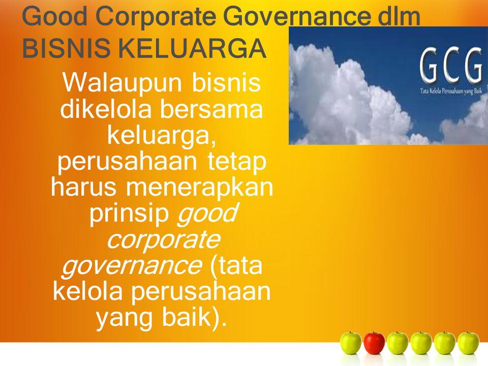 Good Corporate Governance dlm BISNIS KELUARGA Walaupun bisnis dikelola bersama keluarga, perusahaan tetap harus menerapkan prinsip good corporate gove