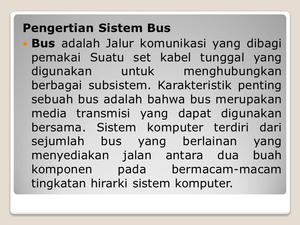Pengertian Sistem Bus Bus adalah Jalur komunikasi yang dibagi pemakai Suatu set kabel tunggal yang digunakan untuk menghubungkan berbagai subsistem. K