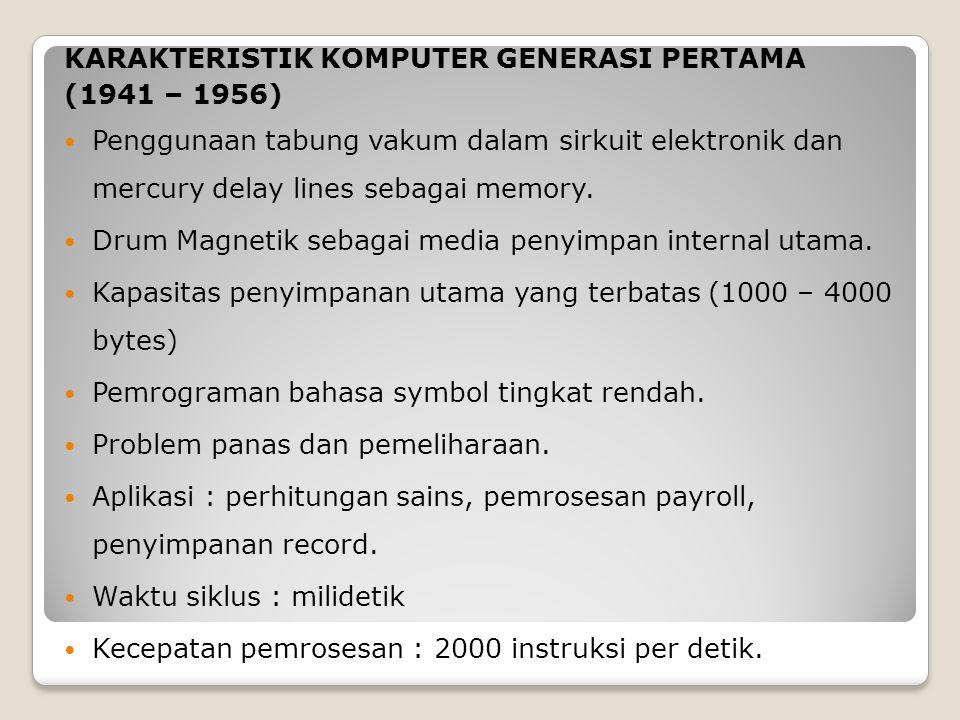 KARAKTERISTIK KOMPUTER GENERASI PERTAMA (1941 – 1956) Penggunaan tabung vakum dalam sirkuit elektronik dan mercury delay lines sebagai memory. Drum Ma