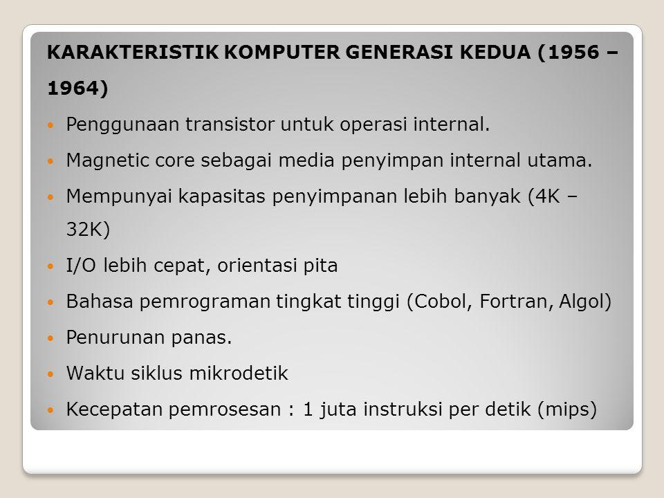 KARAKTERISTIK KOMPUTER GENERASI KEDUA (1956 – 1964) Penggunaan transistor untuk operasi internal. Magnetic core sebagai media penyimpan internal utama