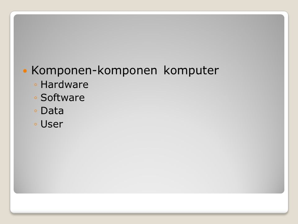 Komponen-komponen komputer ◦Hardware ◦Software ◦Data ◦User