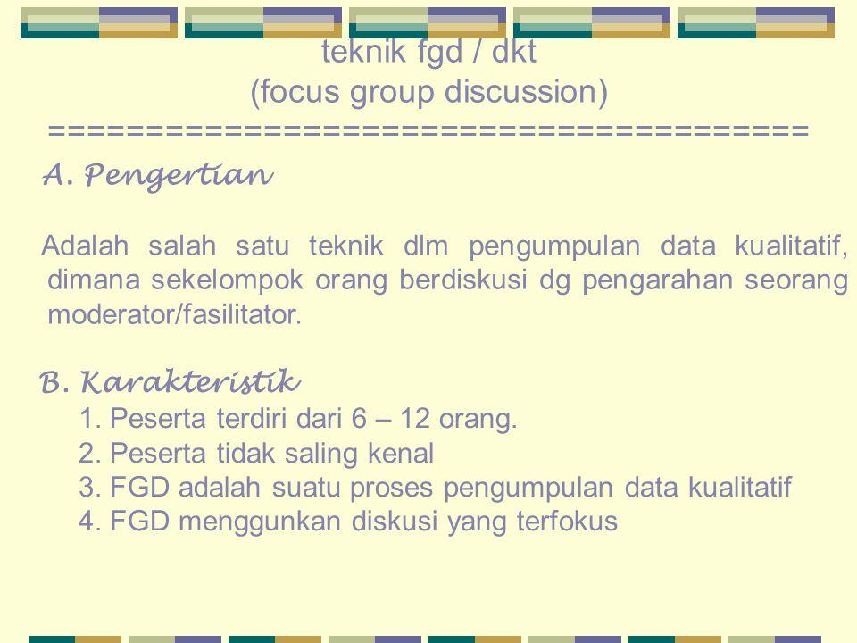 teknik fgd / dkt (focus group discussion) ======================================= A. Pengertian Adalah salah satu teknik dlm pengumpulan data kualitat