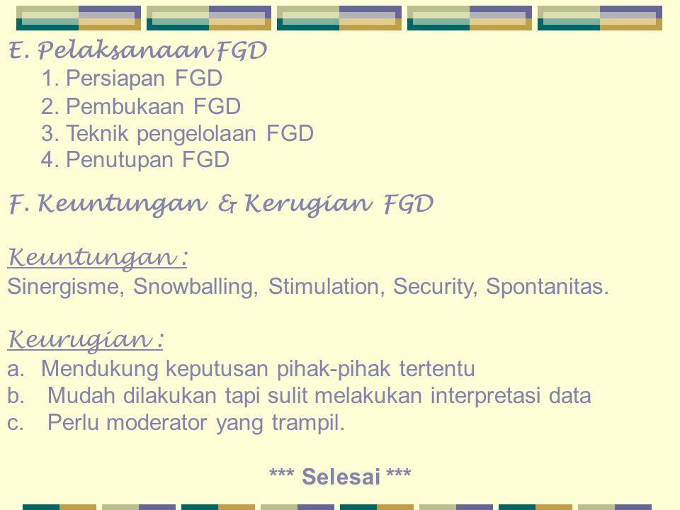 E. Pelaksanaan FGD 1. Persiapan FGD 2. Pembukaan FGD 3. Teknik pengelolaan FGD 4. Penutupan FGD F. Keuntungan & Kerugian FGD Keuntungan : Sinergisme,