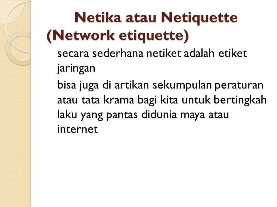 Netika atau Netiquette (Network etiquette) secara sederhana netiket adalah etiket jaringan bisa juga di artikan sekumpulan peraturan atau tata krama bagi kita untuk bertingkah laku yang pantas didunia maya atau internet
