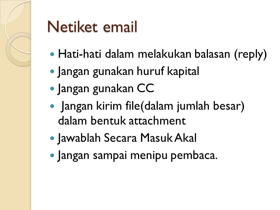 Netiket email Hati-hati dalam melakukan balasan (reply) Jangan gunakan huruf kapital Jangan gunakan CC Jangan kirim file(dalam jumlah besar) dalam bentuk attachment Jawablah Secara Masuk Akal Jangan sampai menipu pembaca.