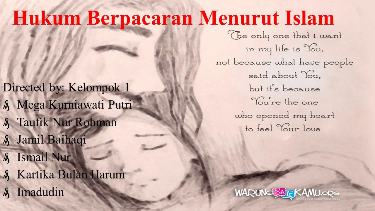 Hukum Berpacaran Menurut Islam Directed by: Kelompok 1  Mega Kurniawati Putri  Taufik Nur Rohman  Jamil Baihaqi  Ismail Nur  Kartika Bulan Harum  Imadudin