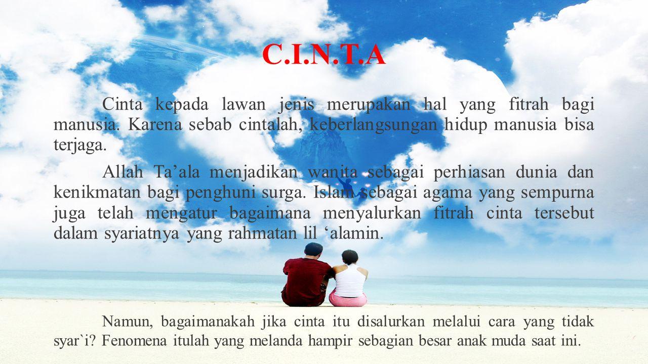 C.I.N.T.A Cinta kepada lawan jenis merupakan hal yang fitrah bagi manusia. Karena sebab cintalah, keberlangsungan hidup manusia bisa terjaga. Allah Ta