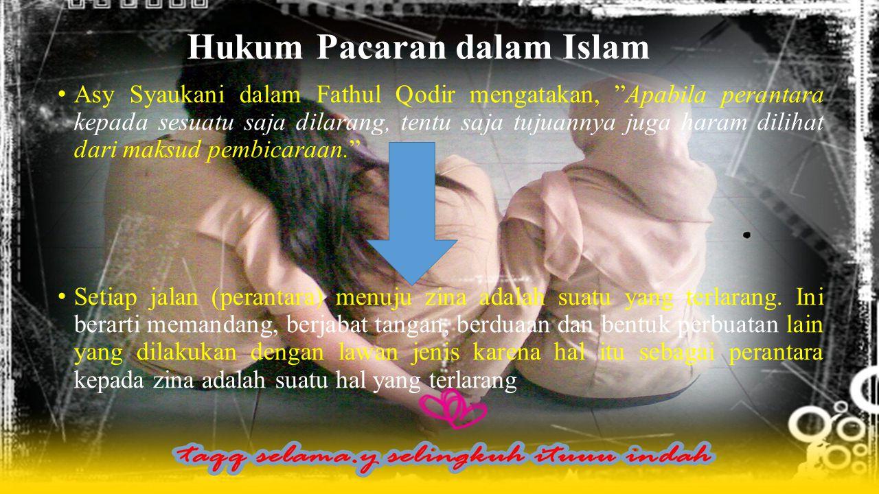 Hukum Pacaran dalam Islam Asy Syaukani dalam Fathul Qodir mengatakan, Apabila perantara kepada sesuatu saja dilarang, tentu saja tujuannya juga haram dilihat dari maksud pembicaraan. Setiap jalan (perantara) menuju zina adalah suatu yang terlarang.