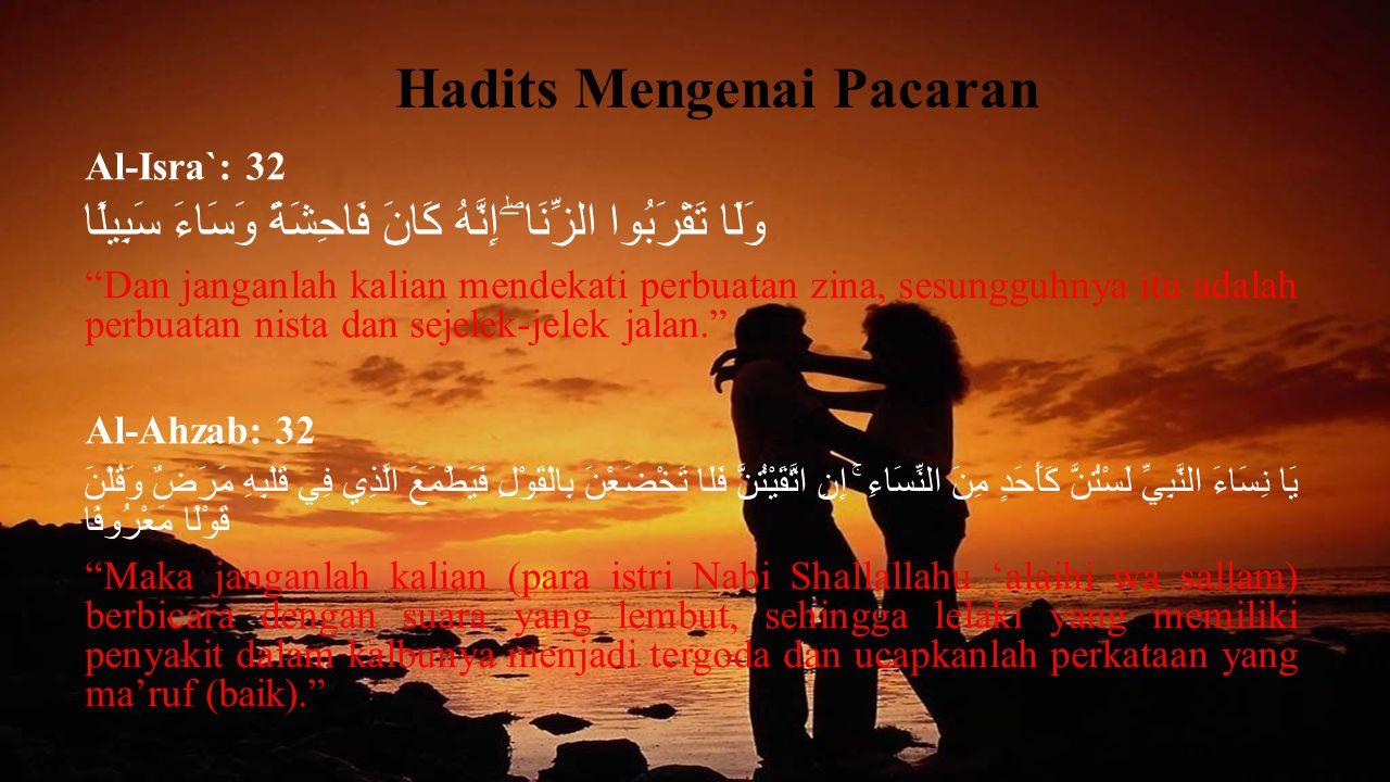 "Hadits Mengenai Pacaran Al-Isra`: 32 وَلَا تَقْرَبُوا الزِّنَا ۖ إِنَّهُ كَانَ فَاحِشَةً وَسَاءَ سَبِيلًا ""Dan janganlah kalian mendekati perbuatan zi"