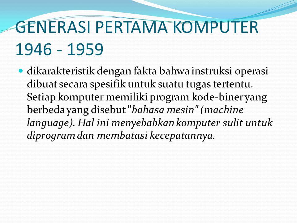GENERASI PERTAMA KOMPUTER 1946 - 1959 dikarakteristik dengan fakta bahwa instruksi operasi dibuat secara spesifik untuk suatu tugas tertentu. Setiap k