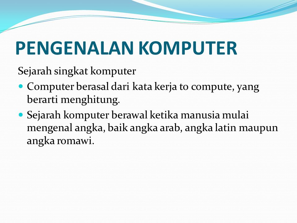 PENGENALAN KOMPUTER Sejarah singkat komputer Computer berasal dari kata kerja to compute, yang berarti menghitung. Sejarah komputer berawal ketika man