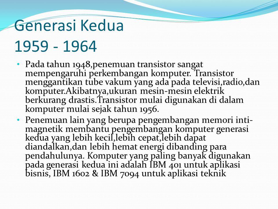 Generasi Kedua 1959 - 1964 Pada tahun 1948,penemuan transistor sangat mempengaruhi perkembangan komputer. Transistor menggantikan tube vakum yang ada