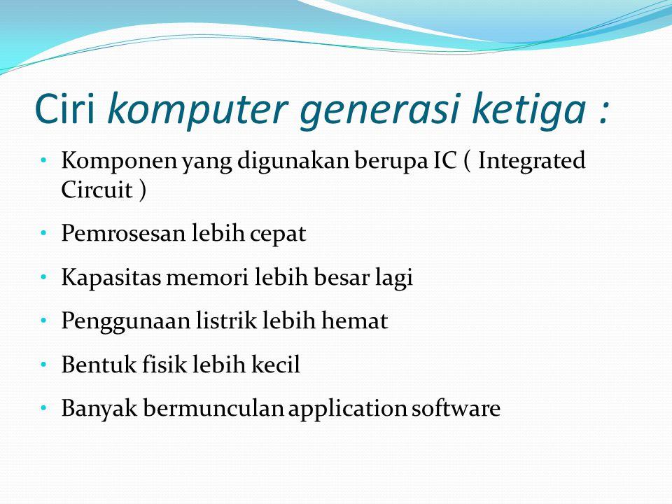Ciri komputer generasi ketiga : Komponen yang digunakan berupa IC ( Integrated Circuit ) Pemrosesan lebih cepat Kapasitas memori lebih besar lagi Peng