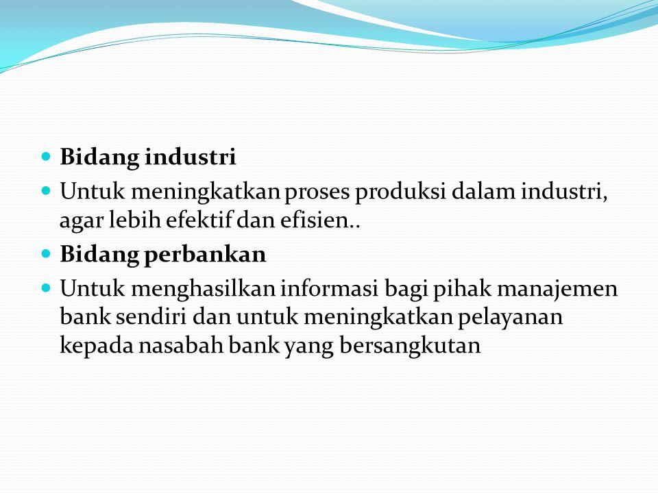 Bidang industri Untuk meningkatkan proses produksi dalam industri, agar lebih efektif dan efisien.. Bidang perbankan Untuk menghasilkan informasi bagi