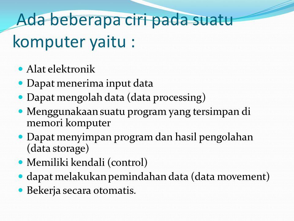 Ada beberapa ciri pada suatu komputer yaitu : Alat elektronik Dapat menerima input data Dapat mengolah data (data processing) Menggunakaan suatu progr