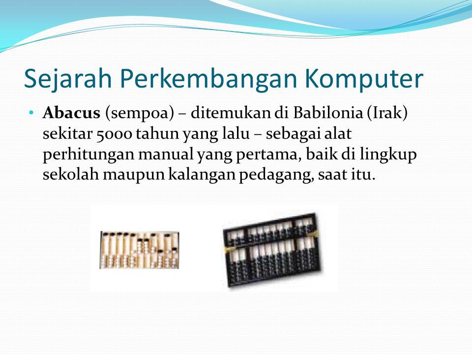 Sejarah Perkembangan Komputer Abacus (sempoa) – ditemukan di Babilonia (Irak) sekitar 5000 tahun yang lalu – sebagai alat perhitungan manual yang pert
