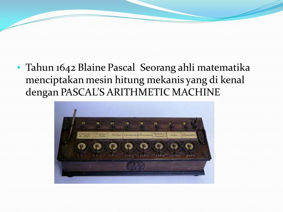 Tahun 1642 Blaine Pascal Seorang ahli matematika menciptakan mesin hitung mekanis yang di kenal dengan PASCAL'S ARITHMETIC MACHINE