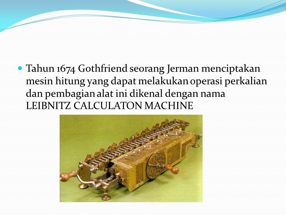 Tahun 1674 Gothfriend seorang Jerman menciptakan mesin hitung yang dapat melakukan operasi perkalian dan pembagian alat ini dikenal dengan nama LEIBNI
