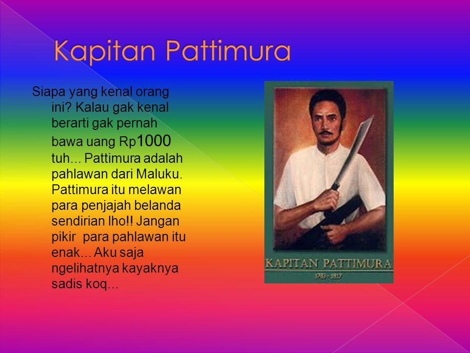 Siapa yang kenal orang ini? Kalau gak kenal berarti gak pernah bawa uang Rp 1000 tuh... Pattimura adalah pahlawan dari Maluku. Pattimura itu melawan p