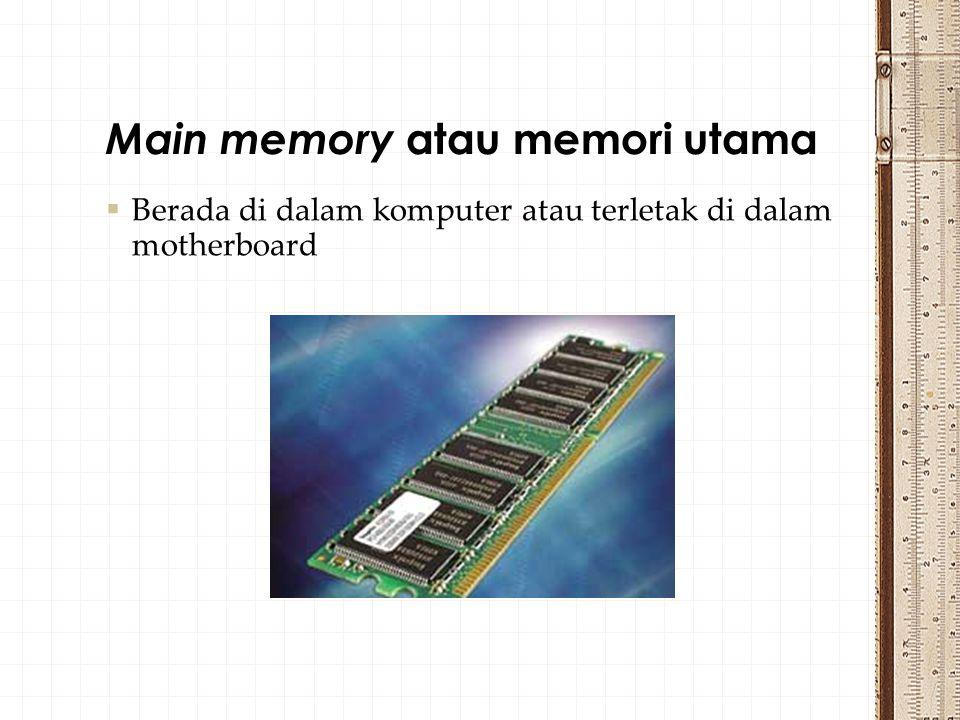 Berada di dalam komputer atau terletak di dalam motherboard Main memory atau memori utama
