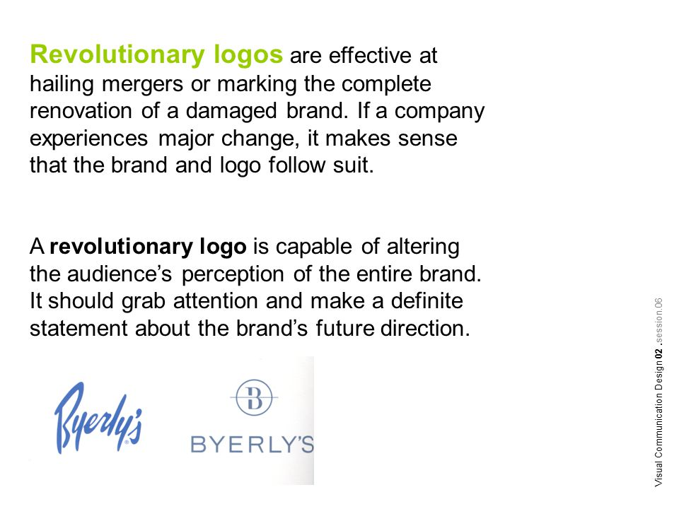 Revolutionary logos are effective at hailing mergers or marking the complete renovation of a damaged brand. If a company experiences major change, it