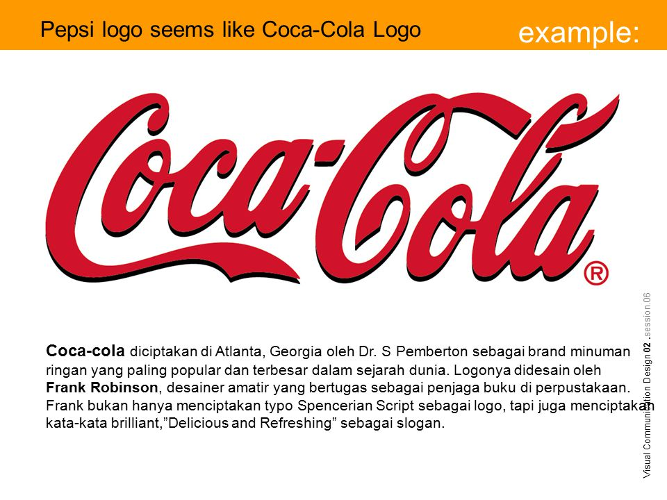 example: Visual Communication Design 02.session.06 Pepsi logo seems like Coca-Cola Logo Coca-cola diciptakan di Atlanta, Georgia oleh Dr.