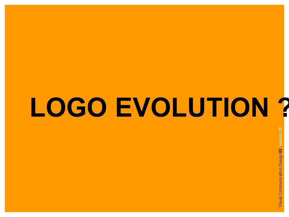 LOGO EVOLUTION ? Visual Communication Design 02.session.06