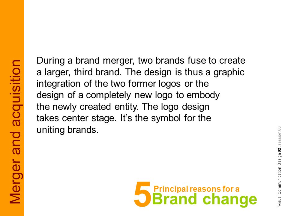 Merger and acquisition Visual Communication Design 02.session.06 During a brand merger, two brands fuse to create a larger, third brand.