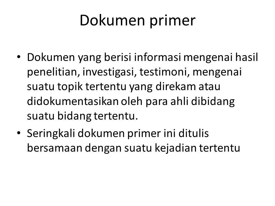 Dokumen primer Dokumen yang berisi informasi mengenai hasil penelitian, investigasi, testimoni, mengenai suatu topik tertentu yang direkam atau didoku