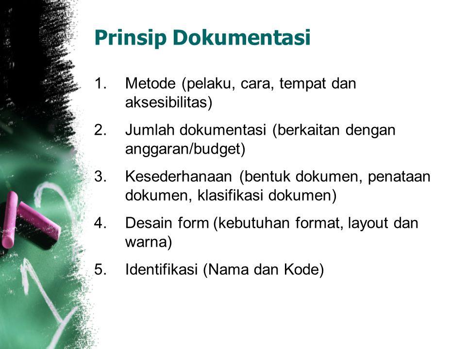 Prinsip Dokumentasi 1.Metode (pelaku, cara, tempat dan aksesibilitas) 2.Jumlah dokumentasi (berkaitan dengan anggaran/budget) 3.Kesederhanaan (bentuk dokumen, penataan dokumen, klasifikasi dokumen) 4.Desain form (kebutuhan format, layout dan warna) 5.Identifikasi (Nama dan Kode)