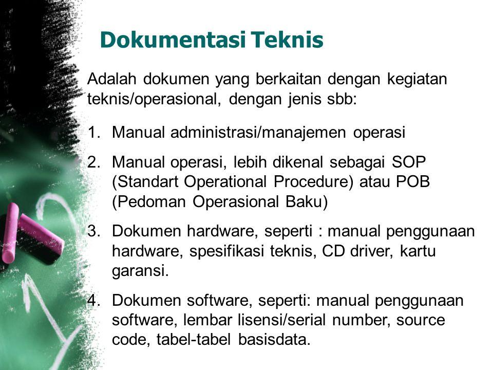 Dokumentasi Teknis Adalah dokumen yang berkaitan dengan kegiatan teknis/operasional, dengan jenis sbb: 1.Manual administrasi/manajemen operasi 2.Manual operasi, lebih dikenal sebagai SOP (Standart Operational Procedure) atau POB (Pedoman Operasional Baku) 3.Dokumen hardware, seperti : manual penggunaan hardware, spesifikasi teknis, CD driver, kartu garansi.