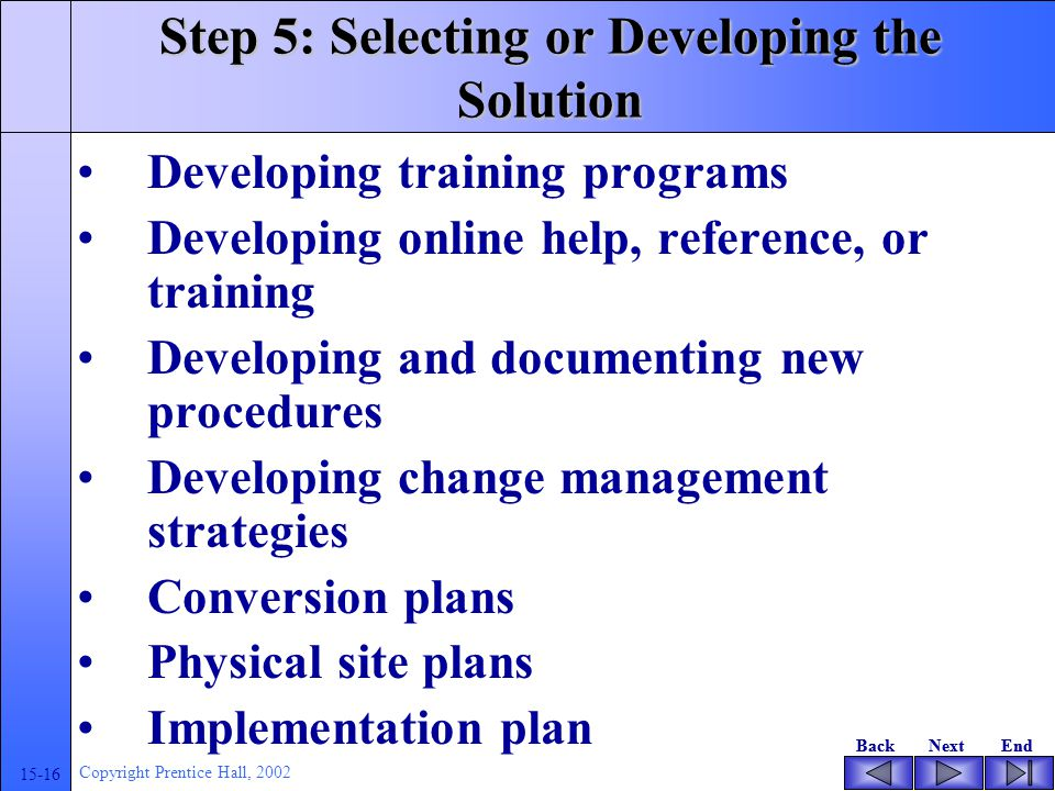 BackNextEndBackNextEnd 15-16 Copyright Prentice Hall, 2002 Step 5: Selecting or Developing the Solution Developing training programs Developing online help, reference, or training Developing and documenting new procedures Developing change management strategies Conversion plans Physical site plans Implementation plan