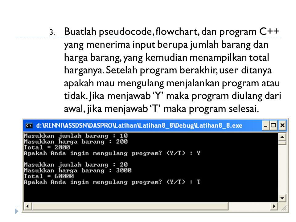 3. Buatlah pseudocode, flowchart, dan program C++ yang menerima input berupa jumlah barang dan harga barang, yang kemudian menampilkan total harganya.