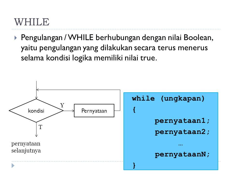 WHILE  Pengulangan / WHILE berhubungan dengan nilai Boolean, yaitu pengulangan yang dilakukan secara terus menerus selama kondisi logika memiliki nil