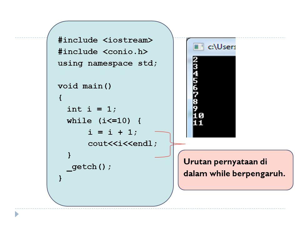 #include using namespace std; void main() { int i = 1; while (i <= 10) { cout<<i<<endl; i = i + 1; if (i == 8) break; } _getch(); } Struktur kendali IF di dalam while