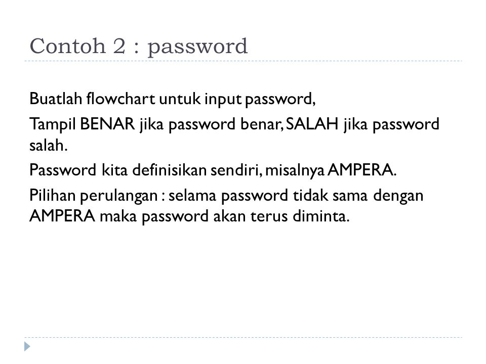 Contoh 2 : password Buatlah flowchart untuk input password, Tampil BENAR jika password benar, SALAH jika password salah. Password kita definisikan sen