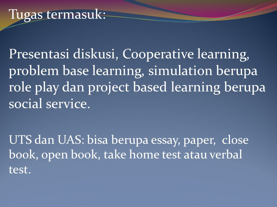 Tugas termasuk: Presentasi diskusi, Cooperative learning, problem base learning, simulation berupa role play dan project based learning berupa social