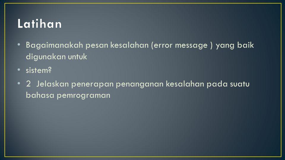Bagaimanakah pesan kesalahan (error message ) yang baik digunakan untuk sistem? 2 Jelaskan penerapan penanganan kesalahan pada suatu bahasa pemrograma